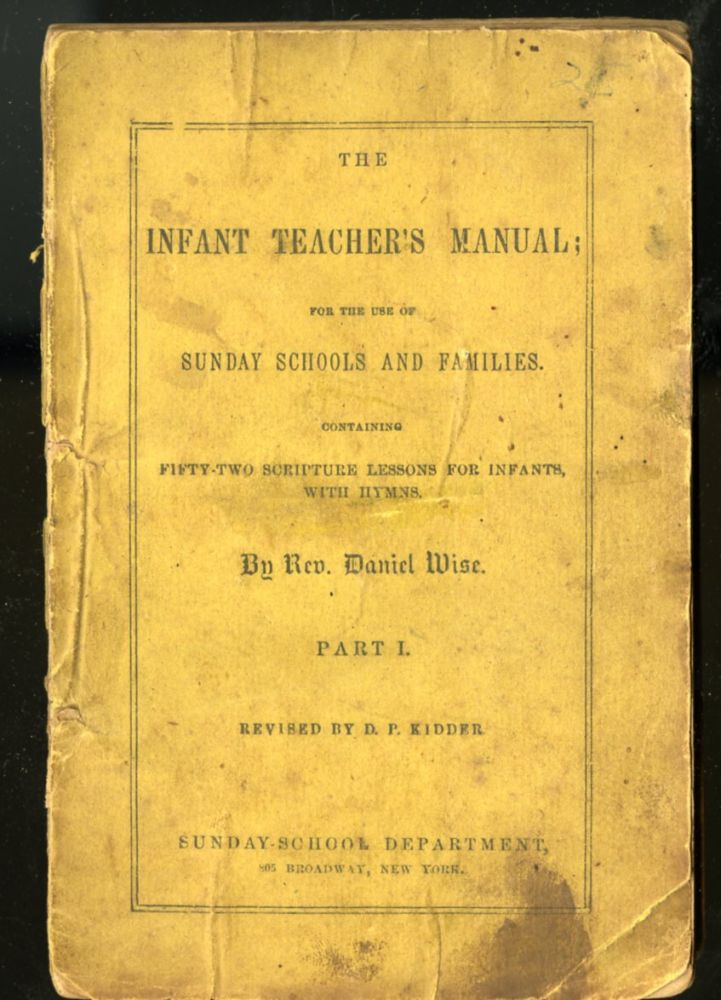 The Infant Teacher's Manual; for the Use of Sunday Schools and Families. Containing Fifty-two Scripture Lessons for infants, with Hymns - Part I (revised By D.P kidder). Rev. Daniel Wise.