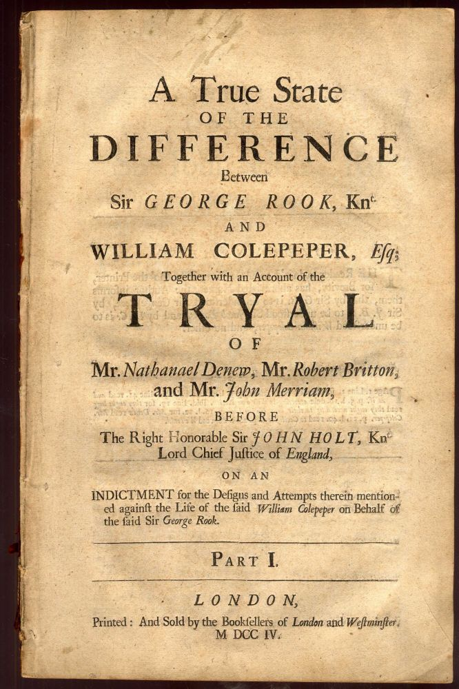 A True State of the Difference Between Sir George Rook, Knight and William Colepeper, Esq; Together with an Account of the Tryal of Mr. Nathanael Denew, Mr. Robert Britton, and Mr. John Merriam Before the Right Honorable Sir John Holt, Knight, Lord Chief Justice of England on an indictment for the designs and attempts therein mentioned against the life of the said William Colepeper on behalf of the said Sir George Rook. Part I. [no more published]. Daniel Defoe, misattributed.
