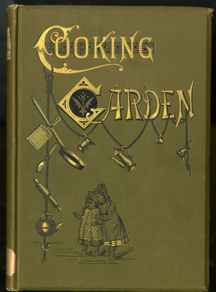 The Cooking Garden. A Systematized Course of Cooking For Pupils of All Ages, Including Plan of Work, Bills of Fare, Songs, and Letters of Information. Huntington Emily.