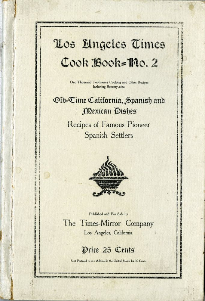 Los Angeles Times Cook Book No. 2, One Thousand Toothsome Cooking and Other Recipes, Including Seventy-nine Old-Time California, Spanish and Mexican Dishes, Recipes of Famous Pioneer Family Settlers. California Women.