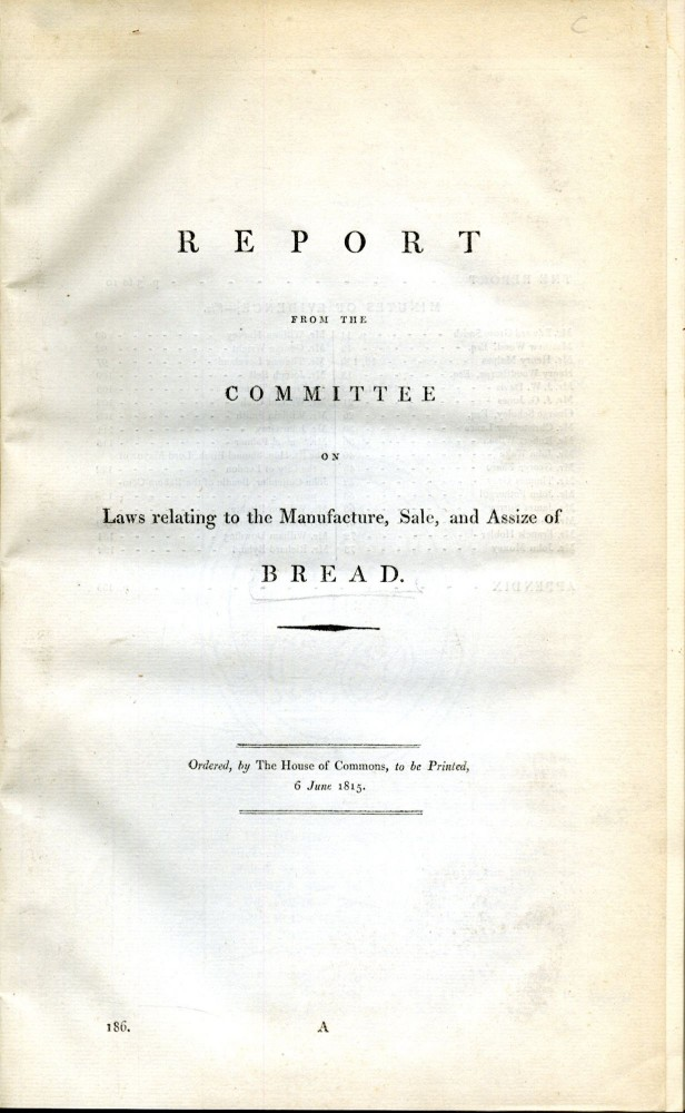 Report from the Committee of Laws Relating to the Manufacture, Sale, and Assize of Bread [with] An Act to Repeal the Several Acts now in Force Relating to Bread to be Sold out of the City of London. anon.