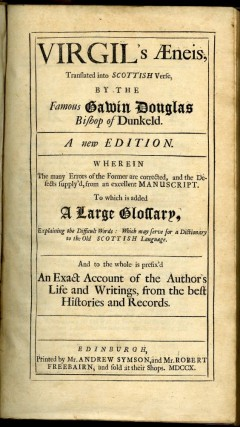 Virgil's Æneis, translated into Scottish verse, by The Famous Gawin Douglas Bishop of Dunkeld. A new edition. Wherein the many errors of the former are corrected, and the Defects supply'd, from an excellent Manuscript. To which is added a large Glossary