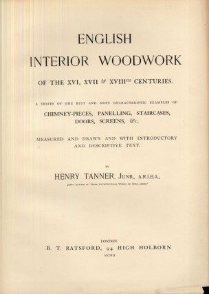 English Interior Woodwork of the XVI, XVII & XVIIIth Centuries. A Series of the Best and Most Characteristic Examples of Chimney-Pieces, Panelling, Staircases, Doors, Screens &c.