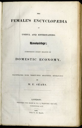 The Female's Encyclopaedia of Useful and Entertaining Knowledge; Comprising Every Branch of Domestic Economy
