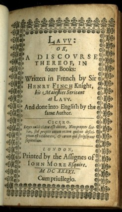 Law; or A Discourse thereof, in foure books written in French by Sir Henry Finch Knight, his Maiesties Serieant at Law. And done into English by the same author