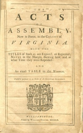 Acts of Assembly, Now in Force, in the Colony of Virginia. With the Titles of Such as are Expired, or Repealed; Notes in the Margin, Shewing how and at What Time They Were Repealed: And an Exact Table to the Whole
