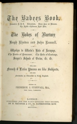 Early English Poems and Treatises on Manners and Meals in Olden Time: The Babees Book, The Boke of Nurture of Hugh Rhodes and John Russell, Wynkyn de Worde's Boke of Kervynge, The Book of Demeanor, The Boke of Curtasye etc.