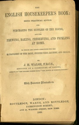 The English Housekeeper's Book: Being Practical Advice for Purchasing the Supplies of the House, and for Brewing, Baking, Preserving, and Pickling at Home