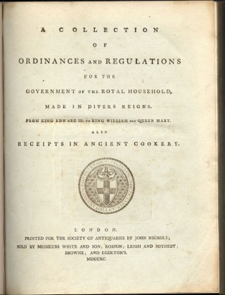 A Collection of Ordinances and Regulations for the Government of the Royal Household, Made in Divers Reigns. From King Edward III to King William and Queen Mary. Also Receipts in Ancient Cookery.