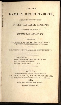 The New Family Receipt-Book; Containing Seven Hundred Truly Valuable Receipts in Various Branches of Domestic Economy