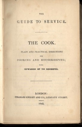The Guide to Service: The Cook. Plain and Practical Directions for Cooking and Housekeeping, with Upwards of 700 receipts.